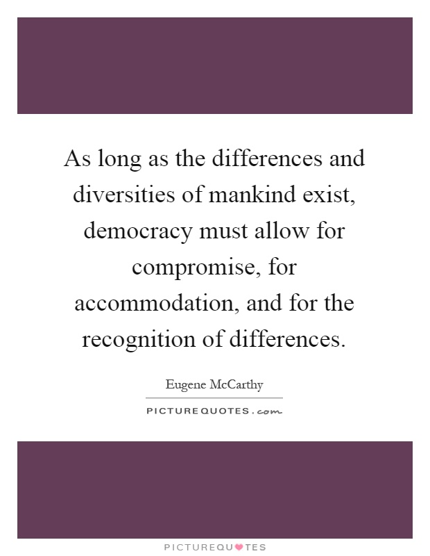 As long as the differences and diversities of mankind exist, democracy must allow for compromise, for accommodation, and for the recognition of differences Picture Quote #1