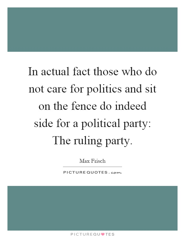 In actual fact those who do not care for politics and sit on the fence do indeed side for a political party: The ruling party Picture Quote #1