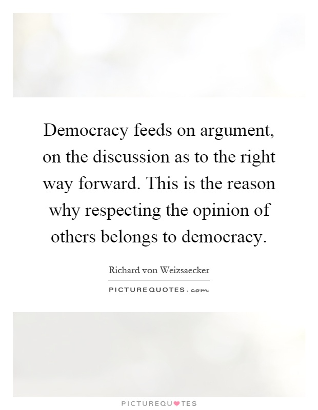 Democracy feeds on argument, on the discussion as to the right way forward. This is the reason why respecting the opinion of others belongs to democracy Picture Quote #1