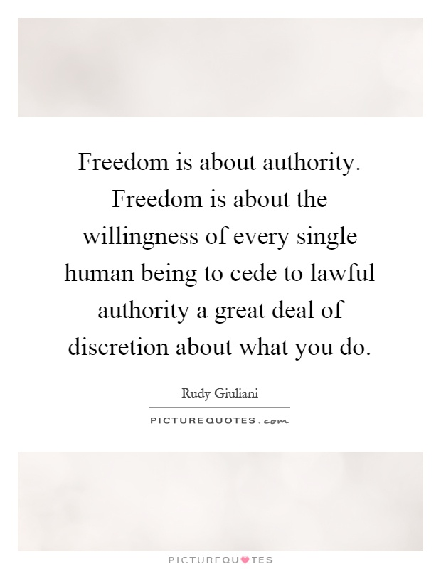 Freedom is about authority. Freedom is about the willingness of every single human being to cede to lawful authority a great deal of discretion about what you do Picture Quote #1