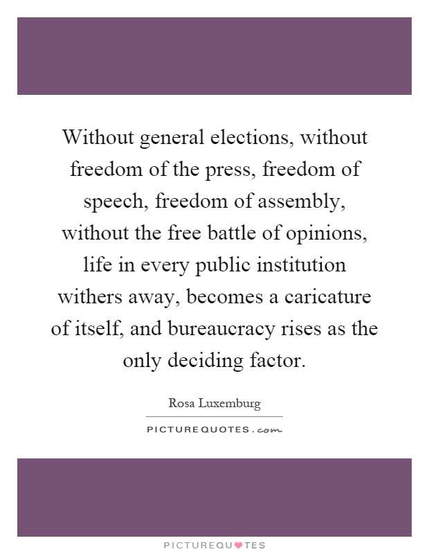 Without general elections, without freedom of the press, freedom of speech, freedom of assembly, without the free battle of opinions, life in every public institution withers away, becomes a caricature of itself, and bureaucracy rises as the only deciding factor Picture Quote #1
