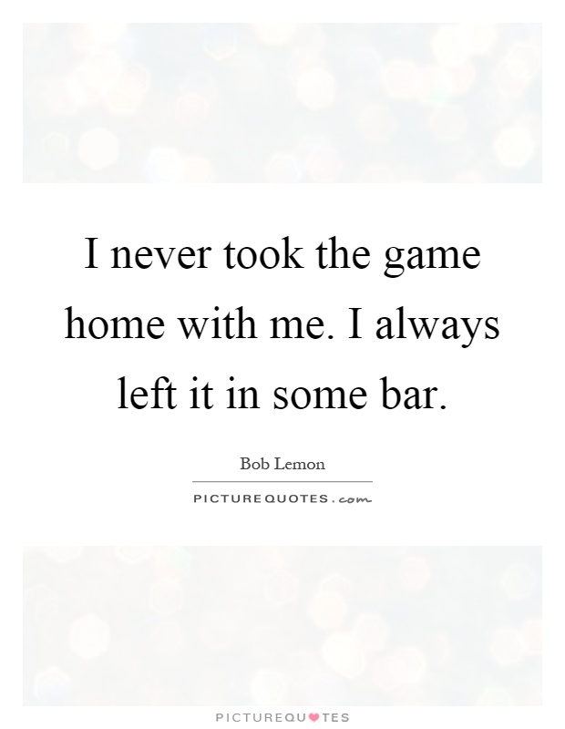 I never took the game home with me. I always left it in some bar Picture Quote #1