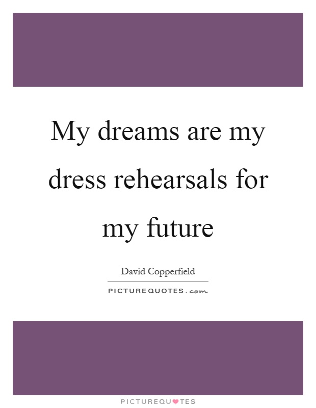 My dreams are my dress rehearsals for my future | Picture ...