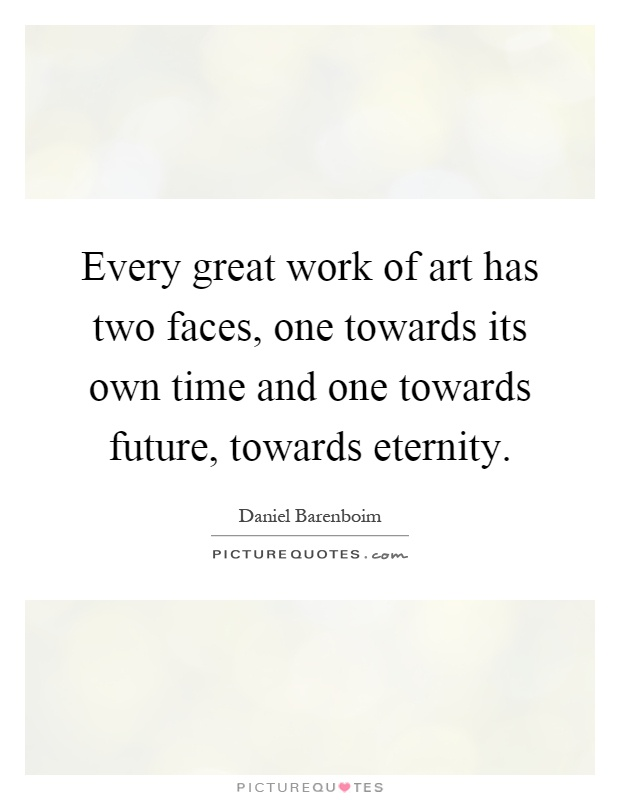 Every great work of art has two faces, one towards its own time and one towards future, towards eternity Picture Quote #1