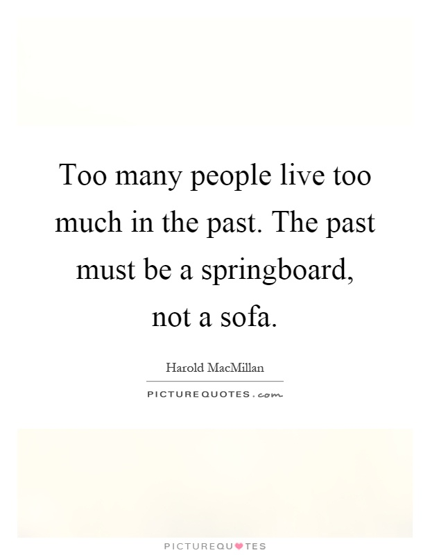 Too many people live too much in the past the past must for Sofa quotes
