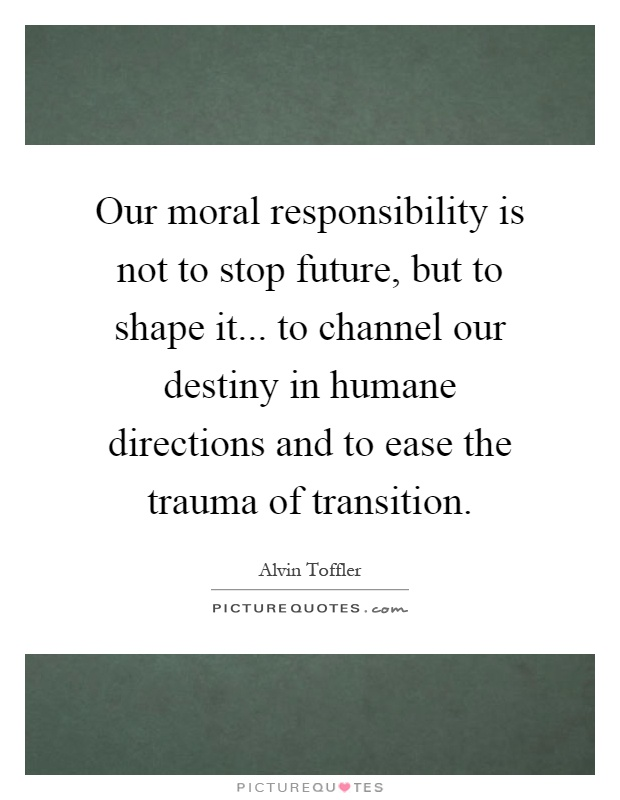 Our moral responsibility is not to stop future, but to shape it... to channel our destiny in humane directions and to ease the trauma of transition Picture Quote #1