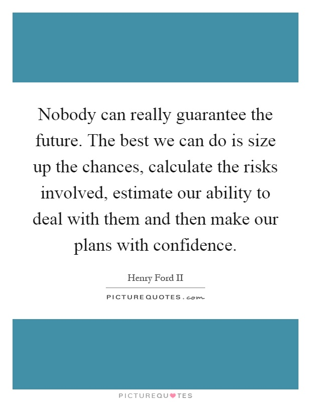 Nobody can really guarantee the future. The best we can do is size up the chances, calculate the risks involved, estimate our ability to deal with them and then make our plans with confidence Picture Quote #1