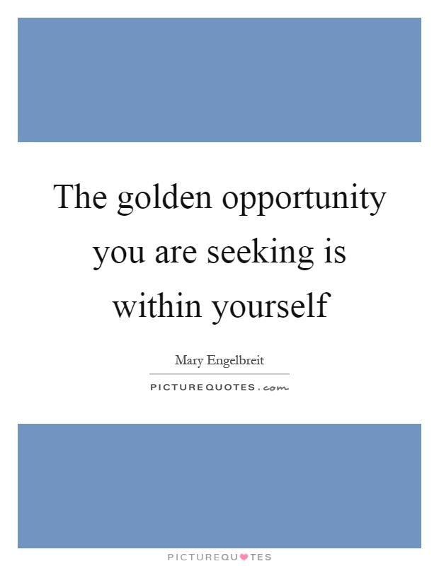 The golden opportunity you are seeking is within yourself Picture Quote #1