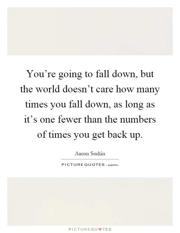 You're going to fall down, but the world doesn't care how many times you fall down, as long as it's one fewer than the numbers of times you get back up Picture Quote #1