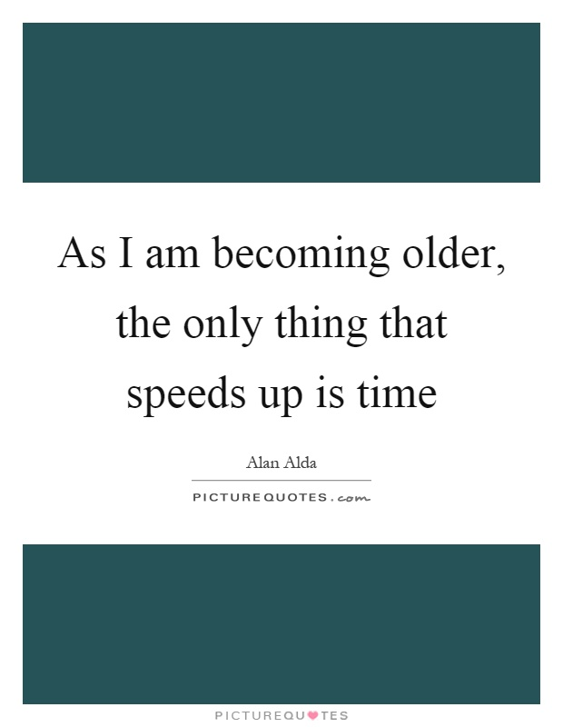 As I am becoming older, the only thing that speeds up is time Picture Quote #1