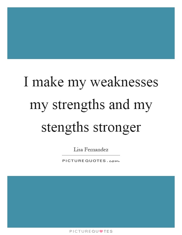 I make my weaknesses my strengths and my stengths stronger Picture Quote #1