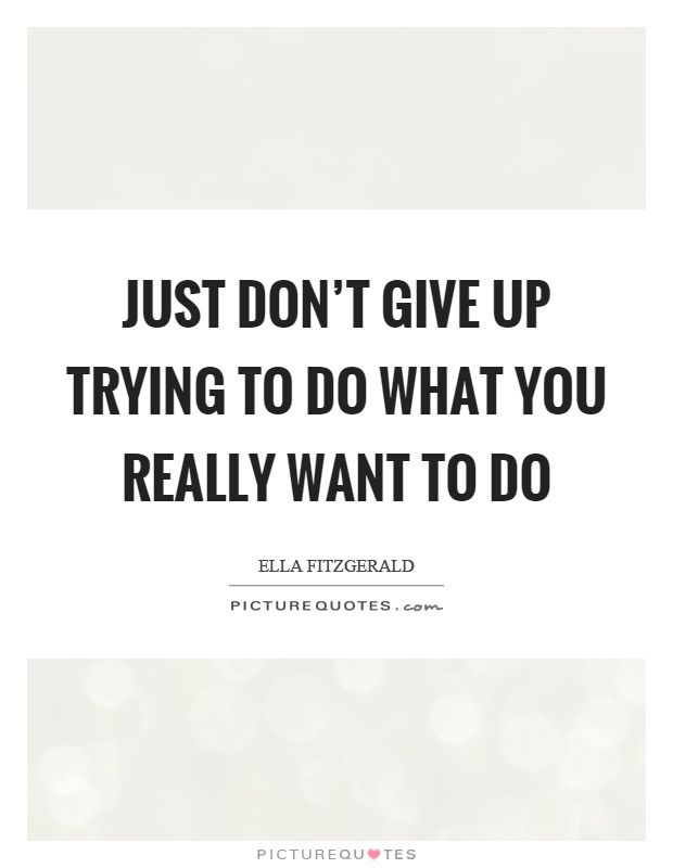 Just don't give up trying to do what you really want to do Picture Quote #1