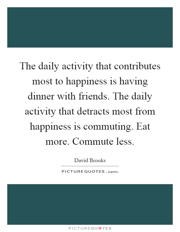 The daily activity that contributes most to happiness is having dinner with friends. The daily activity that detracts most from happiness is commuting. Eat more. Commute less Picture Quote #1