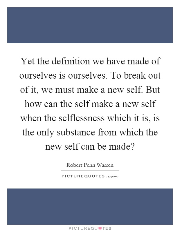 Yet the definition we have made of ourselves is ourselves. To break out of it, we must make a new self. But how can the self make a new self when the selflessness which it is, is the only substance from which the new self can be made? Picture Quote #1