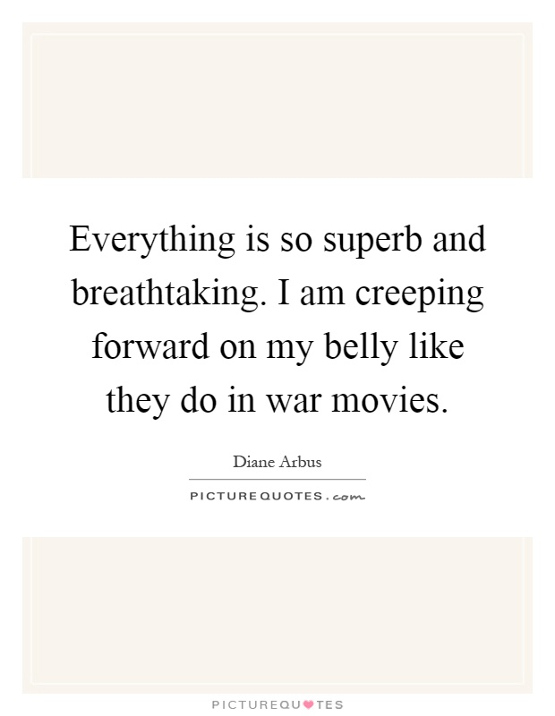 Everything is so superb and breathtaking. I am creeping forward on my belly like they do in war movies Picture Quote #1