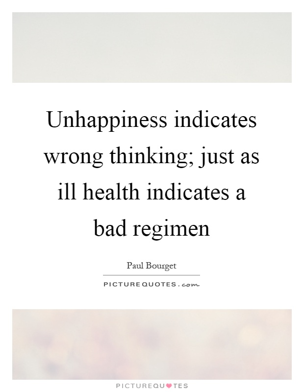 Unhappiness indicates wrong thinking; just as ill health indicates a bad regimen Picture Quote #1