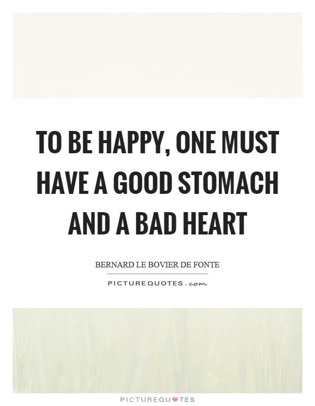 To be happy, one must have a good stomach and a bad heart Picture Quote #1