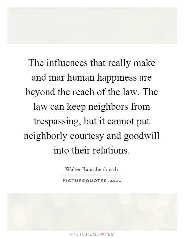 The influences that really make and mar human happiness are beyond the reach of the law. The law can keep neighbors from trespassing, but it cannot put neighborly courtesy and goodwill into their relations Picture Quote #1