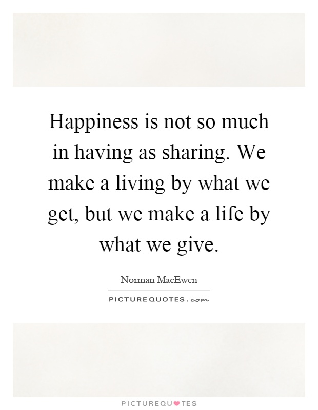 Happiness is not so much in having as sharing. We make a living by what we get, but we make a life by what we give Picture Quote #1