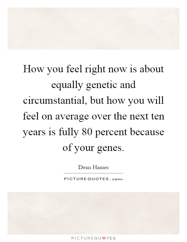 How you feel right now is about equally genetic and circumstantial, but how you will feel on average over the next ten years is fully 80 percent because of your genes Picture Quote #1