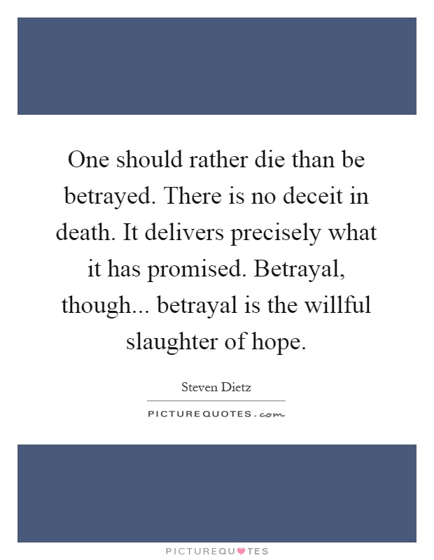 One should rather die than be betrayed. There is no deceit in death. It delivers precisely what it has promised. Betrayal, though... betrayal is the willful slaughter of hope Picture Quote #1