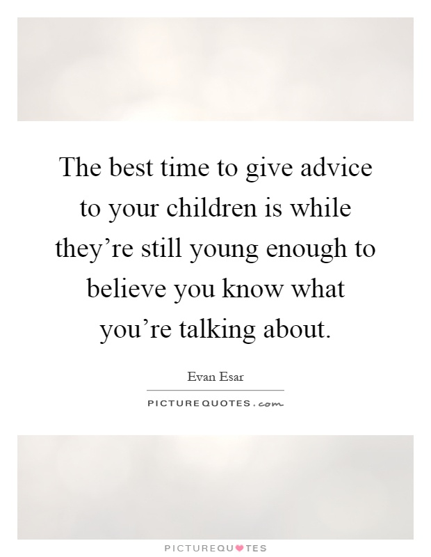 The best time to give advice to your children is while they're still young enough to believe you know what you're talking about Picture Quote #1