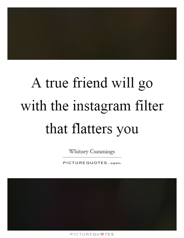 A true friend will go with the instagram filter that flatters you Picture Quote #1