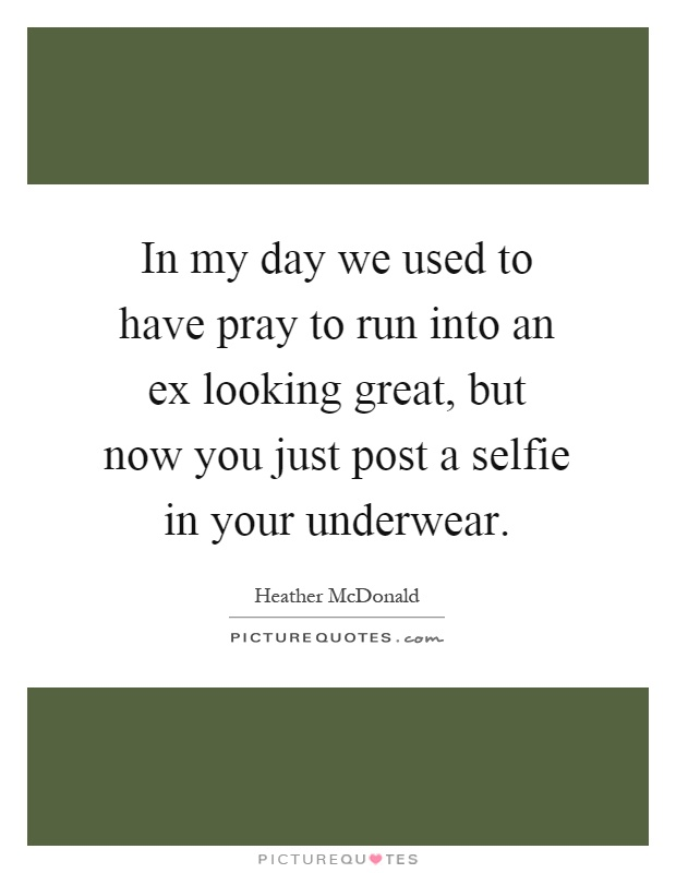 In my day we used to have pray to run into an ex looking great, but now you just post a selfie in your underwear Picture Quote #1