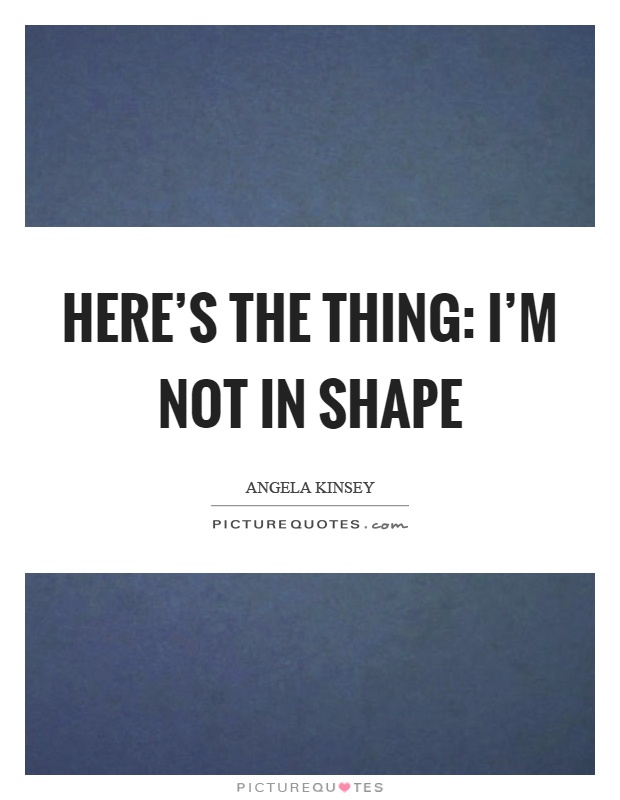Here's the thing: I'm not in shape Picture Quote #1