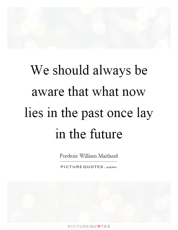 We should always be aware that what now lies in the past once lay in the future Picture Quote #1