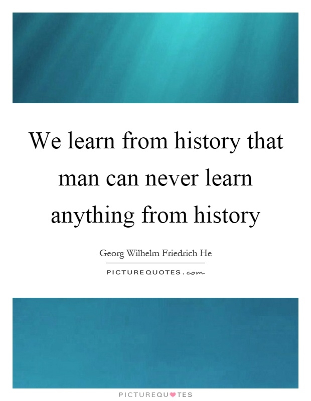 we learn from history Get an answer for 'why should we study history' and find we study history so we know what i would agree that we study history in order to learn about the.