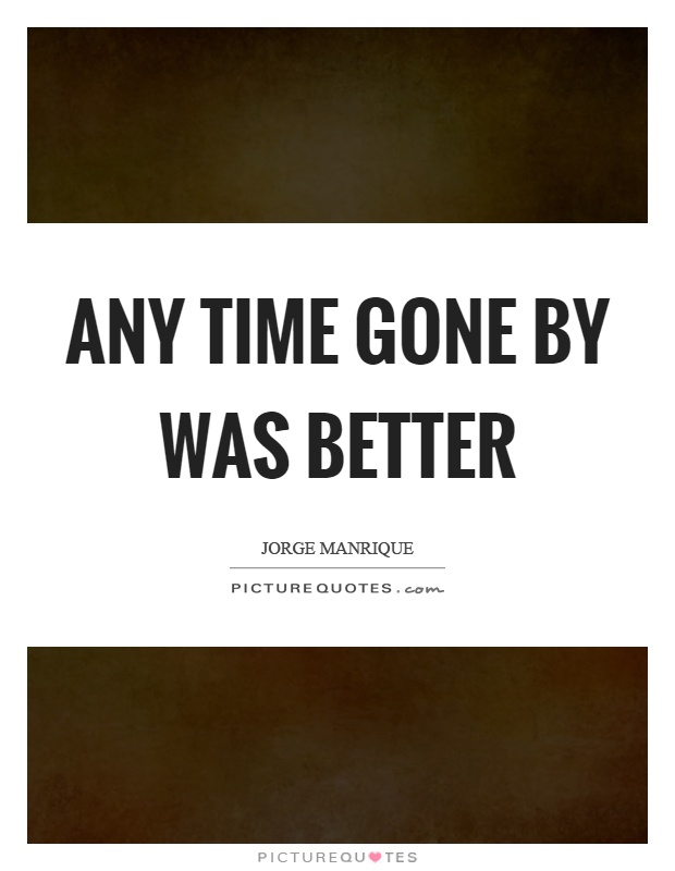 Any time gone by was better Picture Quote #1
