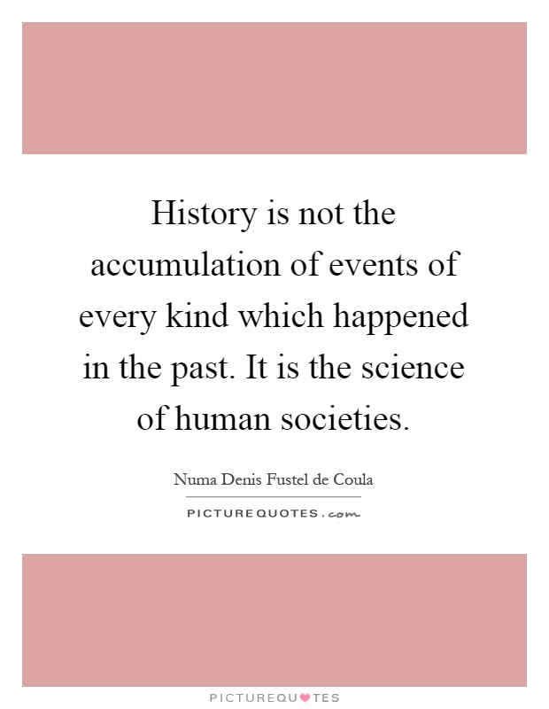 History is not the accumulation of events of every kind which happened in the past. It is the science of human societies Picture Quote #1