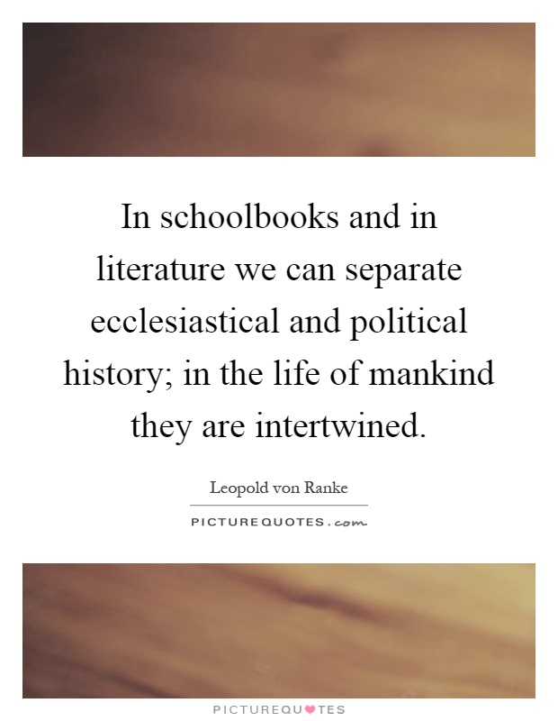In schoolbooks and in literature we can separate ecclesiastical and political history; in the life of mankind they are intertwined Picture Quote #1