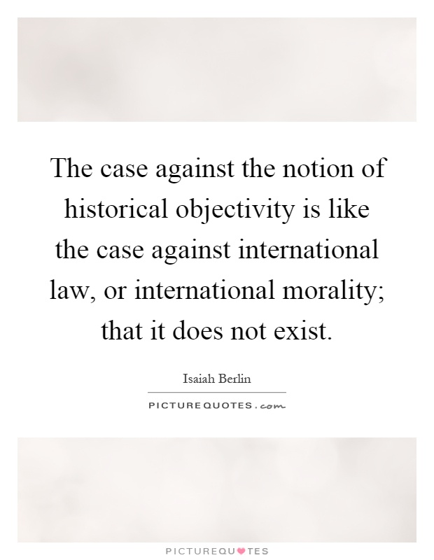 The case against the notion of historical objectivity is like the case against international law, or international morality; that it does not exist Picture Quote #1