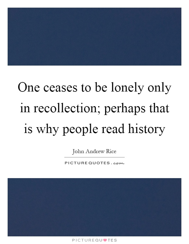 One ceases to be lonely only in recollection; perhaps that is why people read history Picture Quote #1