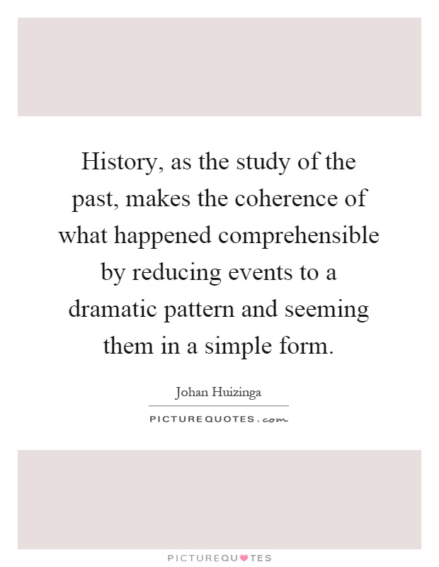 History, as the study of the past, makes the coherence of what happened comprehensible by reducing events to a dramatic pattern and seeming them in a simple form Picture Quote #1