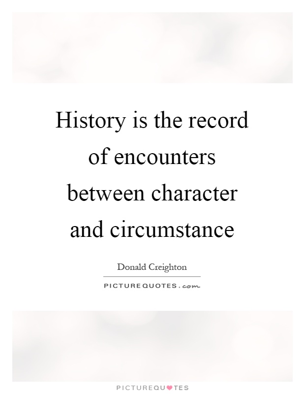 History is the record of encounters between character and circumstance Picture Quote #1