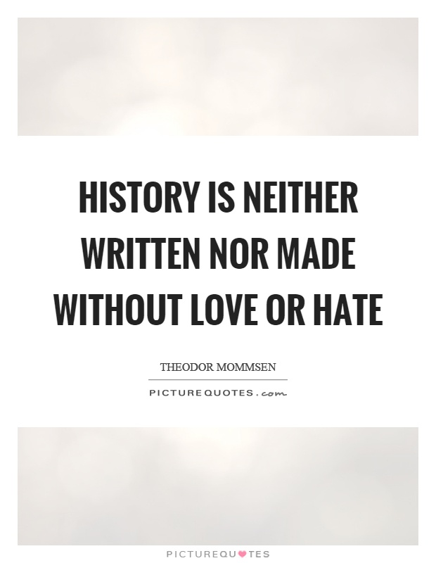 History is neither written nor made without love or hate Picture Quote #1