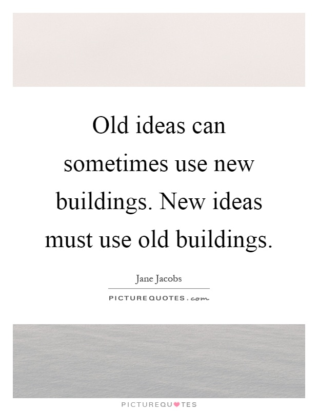 Old ideas can sometimes use new buildings. New ideas must use old buildings Picture Quote #1