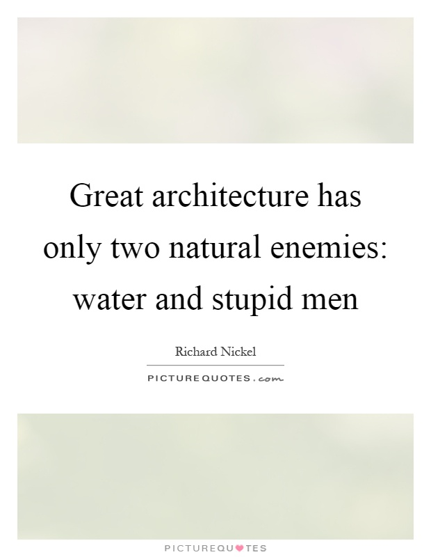 Great architecture has only two natural enemies: water and stupid men Picture Quote #1