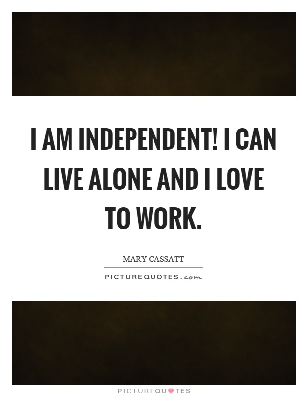 I am independent! I can live alone and I love to work Picture Quote #1