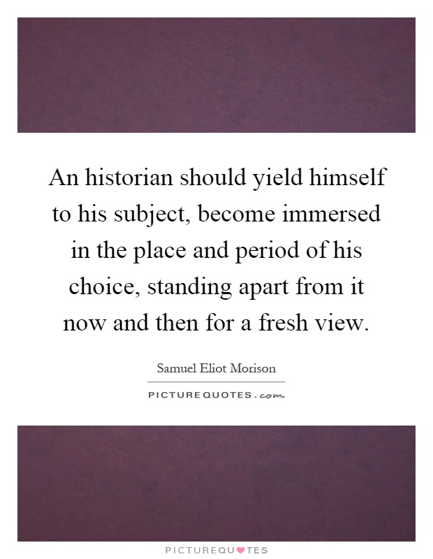 An historian should yield himself to his subject, become immersed in the place and period of his choice, standing apart from it now and then for a fresh view Picture Quote #1