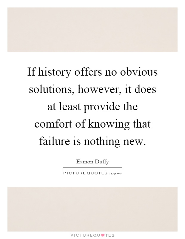 If history offers no obvious solutions, however, it does at least provide the comfort of knowing that failure is nothing new Picture Quote #1