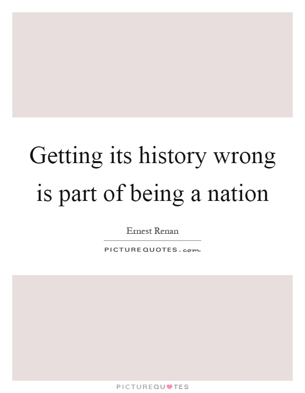 Getting its history wrong is part of being a nation Picture Quote #1
