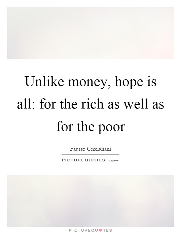 Unlike money, hope is all: for the rich as well as for the poor Picture Quote #1