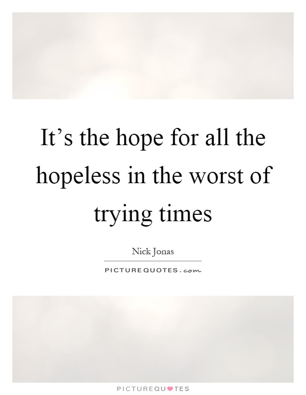 It's the hope for all the hopeless in the worst of trying times Picture Quote #1
