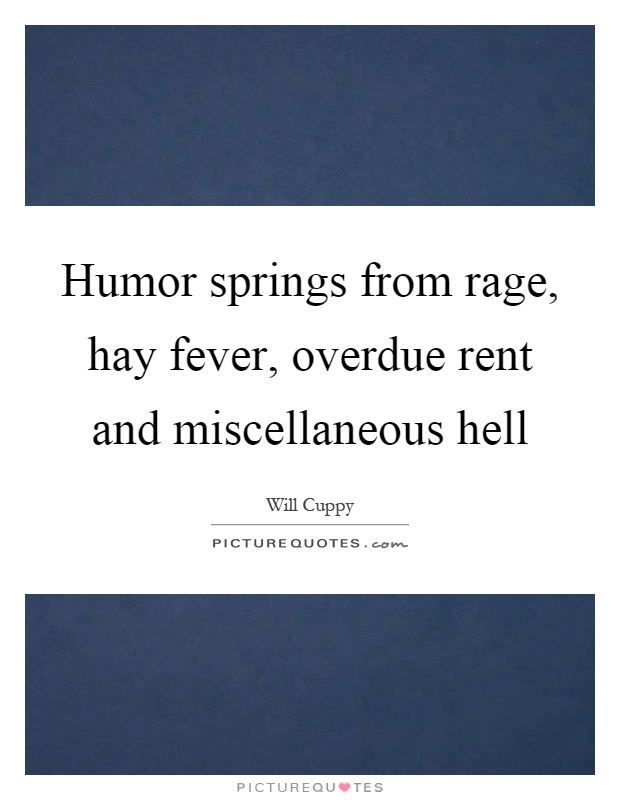 Humor springs from rage, hay fever, overdue rent and miscellaneous hell Picture Quote #1