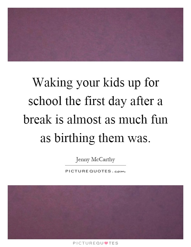 Waking your kids up for school the first day after a break is almost as much fun as birthing them was Picture Quote #1