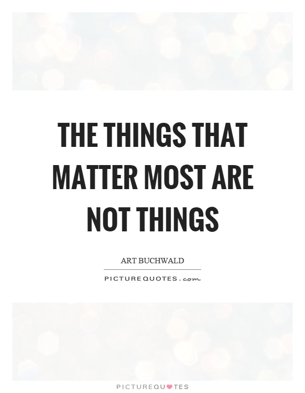 The things that matter most are not things Picture Quote #1